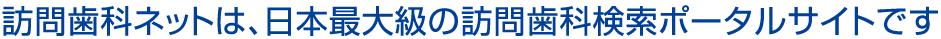 訪問歯科ネットは、日本最大級の訪問歯科検索ポータルサイトです